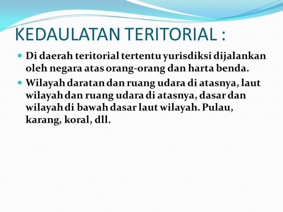 KEDAULATAN TERITORIAL : Di daerah teritorial tertentu yurisdiksi dijalankan oleh negara atas orang-orang dan harta benda. Wilayah daratan dan ruang ud