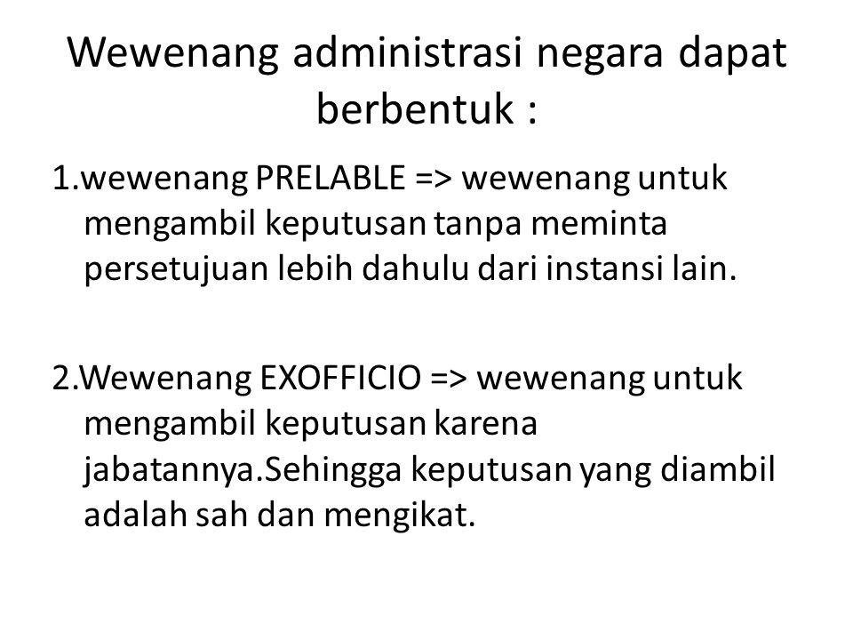 Wewenang administrasi negara dapat berbentuk : 1.wewenang PRELABLE => wewenang untuk mengambil keputusan tanpa meminta persetujuan lebih dahulu dari i