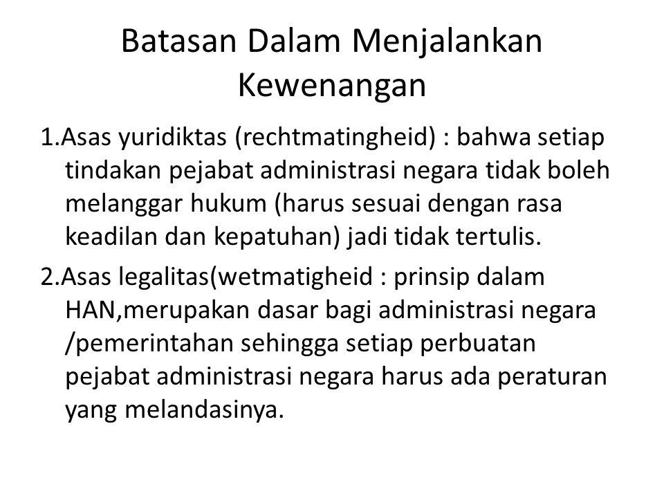 Batasan Dalam Menjalankan Kewenangan 1.Asas yuridiktas (rechtmatingheid) : bahwa setiap tindakan pejabat administrasi negara tidak boleh melanggar huk