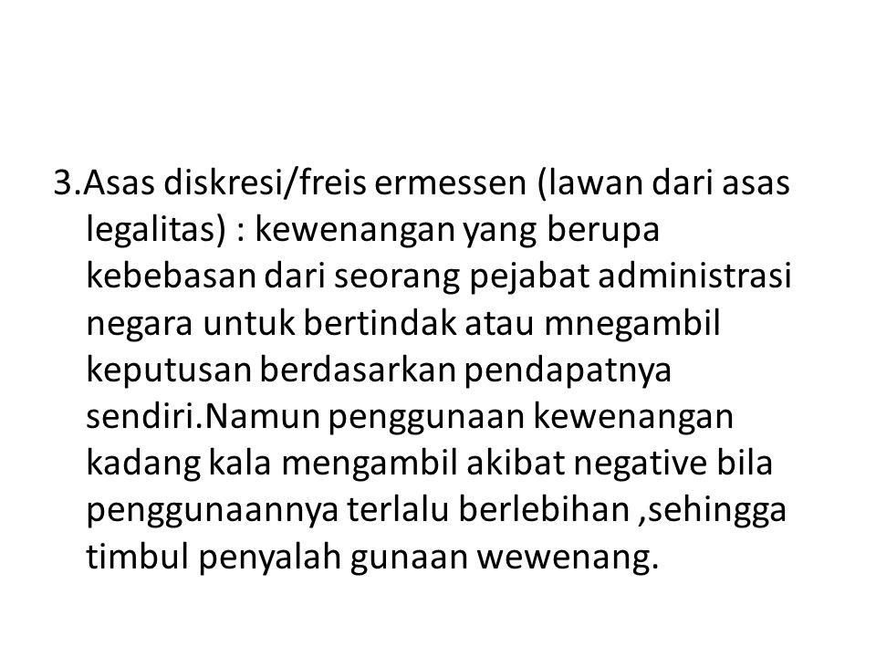 3.Asas diskresi/freis ermessen (lawan dari asas legalitas) : kewenangan yang berupa kebebasan dari seorang pejabat administrasi negara untuk bertindak