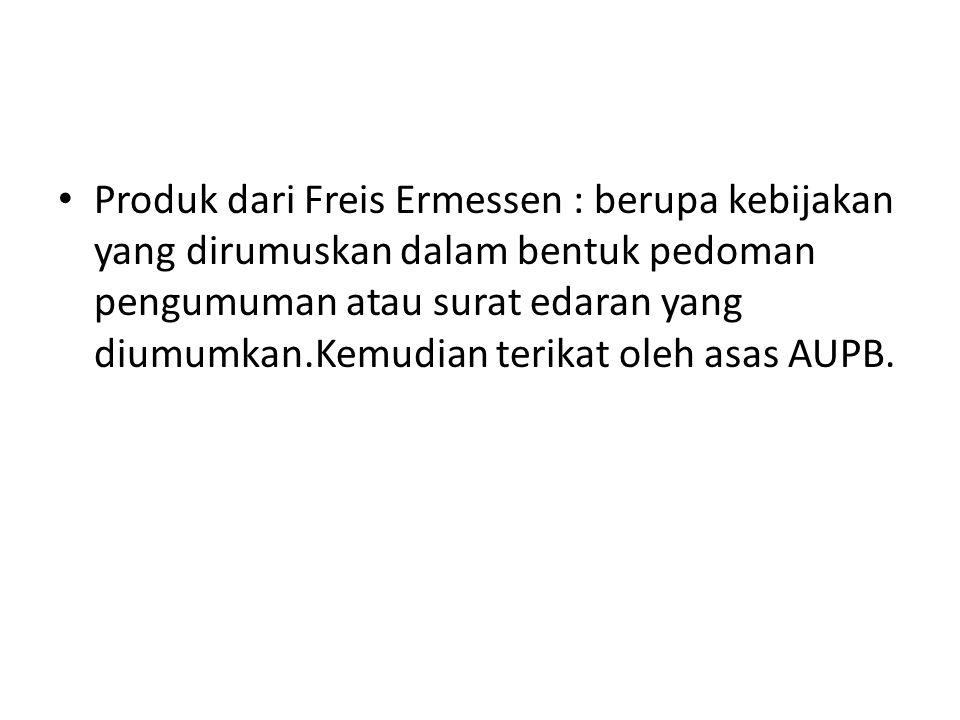Produk dari Freis Ermessen : berupa kebijakan yang dirumuskan dalam bentuk pedoman pengumuman atau surat edaran yang diumumkan.Kemudian terikat oleh a