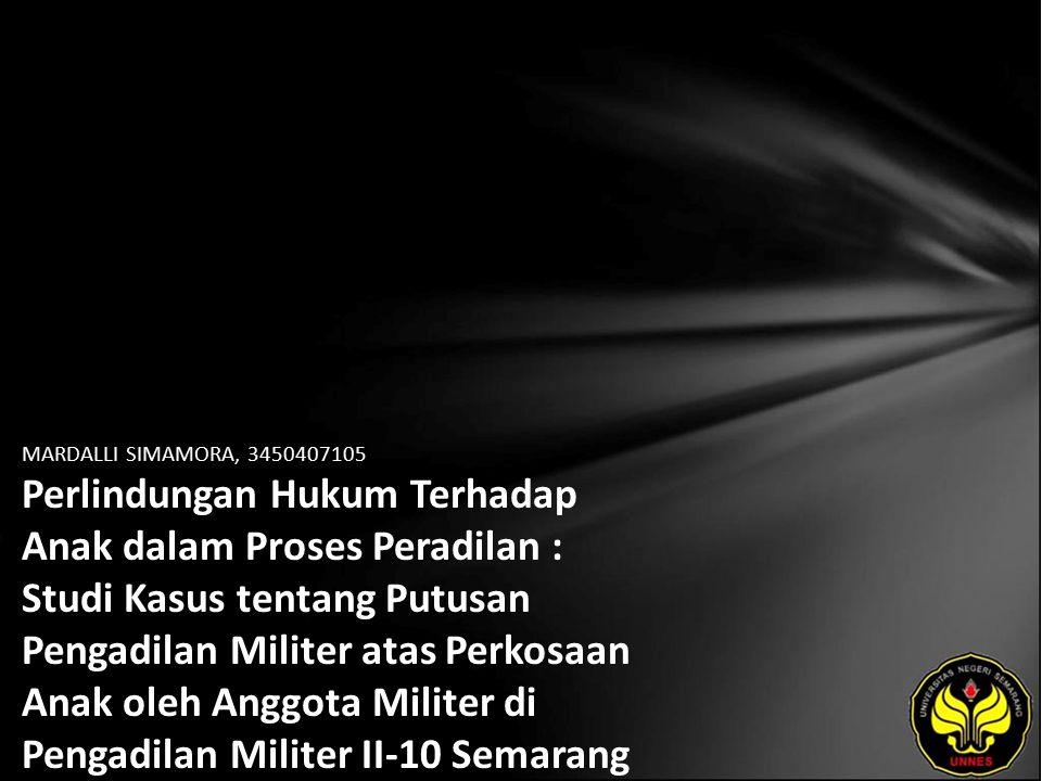MARDALLI SIMAMORA, 3450407105 Perlindungan Hukum Terhadap Anak dalam Proses Peradilan : Studi Kasus tentang Putusan Pengadilan Militer atas Perkosaan Anak oleh Anggota Militer di Pengadilan Militer II-10 Semarang