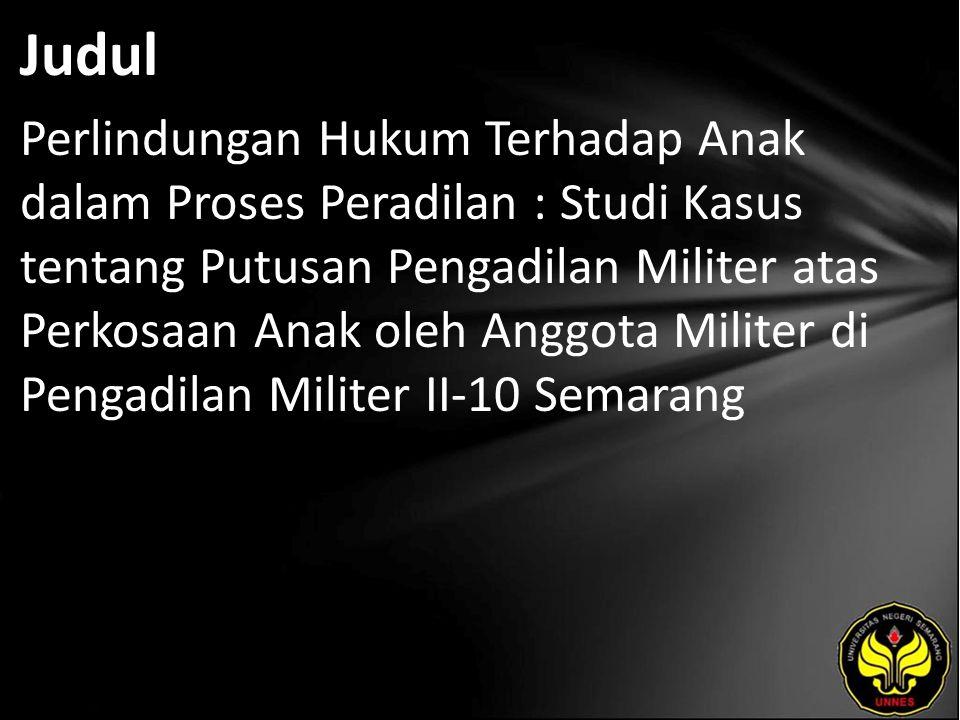 Judul Perlindungan Hukum Terhadap Anak dalam Proses Peradilan : Studi Kasus tentang Putusan Pengadilan Militer atas Perkosaan Anak oleh Anggota Militer di Pengadilan Militer II-10 Semarang