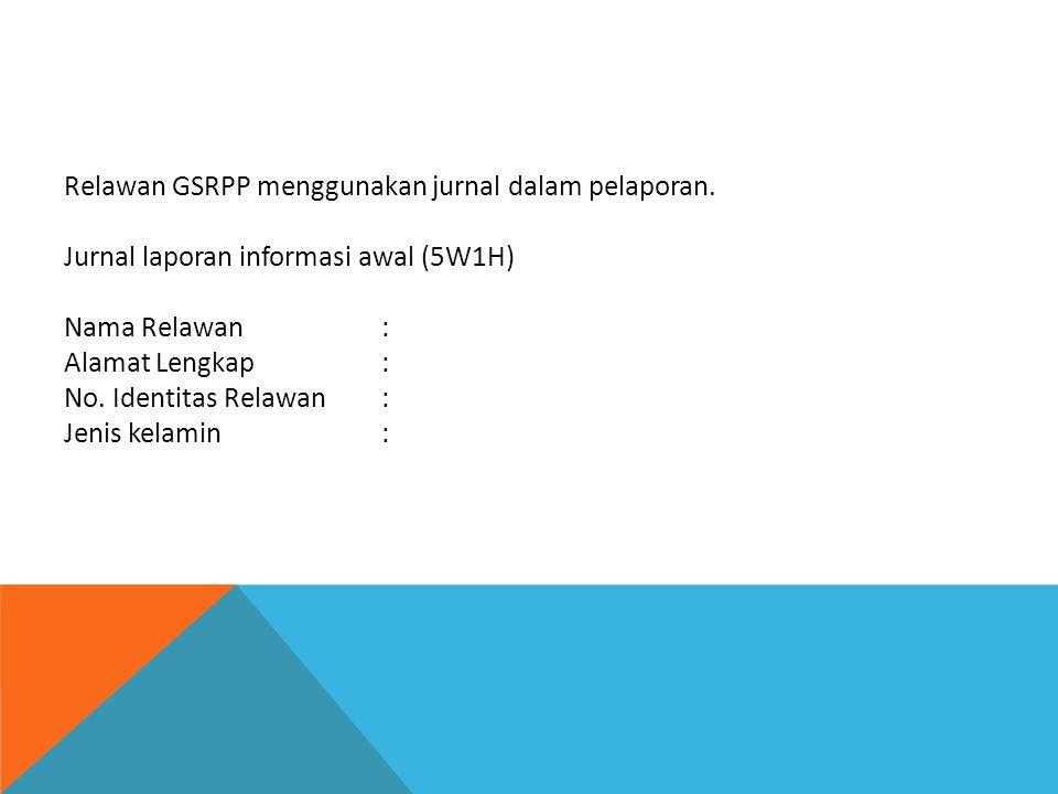 Relawan GSRPP menggunakan jurnal dalam pelaporan. Jurnal laporan informasi awal (5W1H) Nama Relawan: Alamat Lengkap: No. Identitas Relawan: Jenis kela