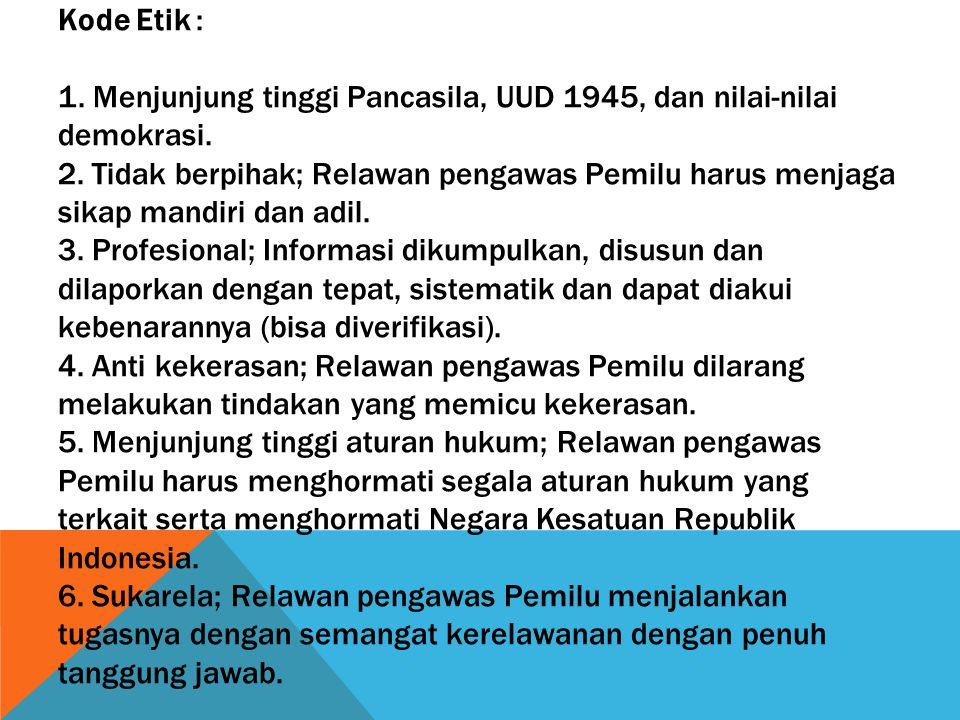 Kode Etik : 1. Menjunjung tinggi Pancasila, UUD 1945, dan nilai-nilai demokrasi. 2. Tidak berpihak; Relawan pengawas Pemilu harus menjaga sikap mandir