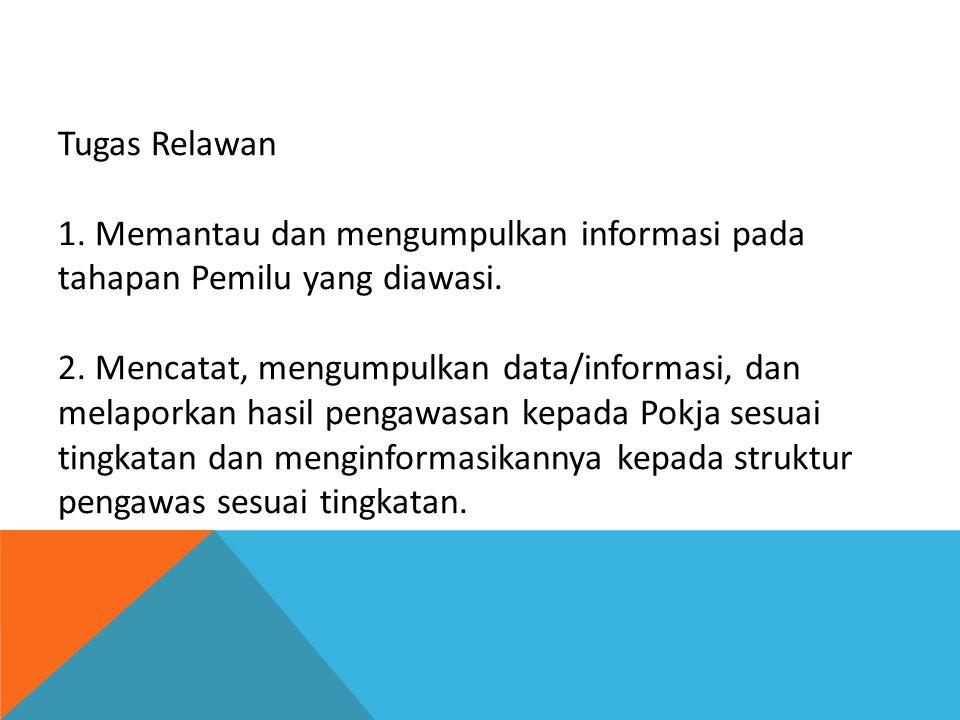 Tugas Relawan 1. Memantau dan mengumpulkan informasi pada tahapan Pemilu yang diawasi. 2. Mencatat, mengumpulkan data/informasi, dan melaporkan hasil