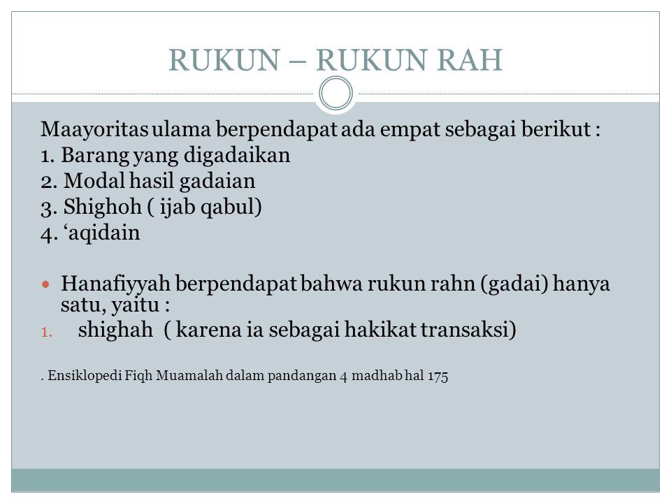 RUKUN – RUKUN RAH Maayoritas ulama berpendapat ada empat sebagai berikut : 1. Barang yang digadaikan 2. Modal hasil gadaian 3. Shighoh ( ijab qabul) 4