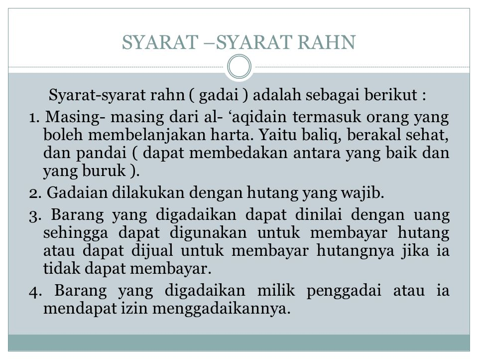 SYARAT –SYARAT RAHN Syarat-syarat rahn ( gadai ) adalah sebagai berikut : 1. Masing- masing dari al- 'aqidain termasuk orang yang boleh membelanjakan