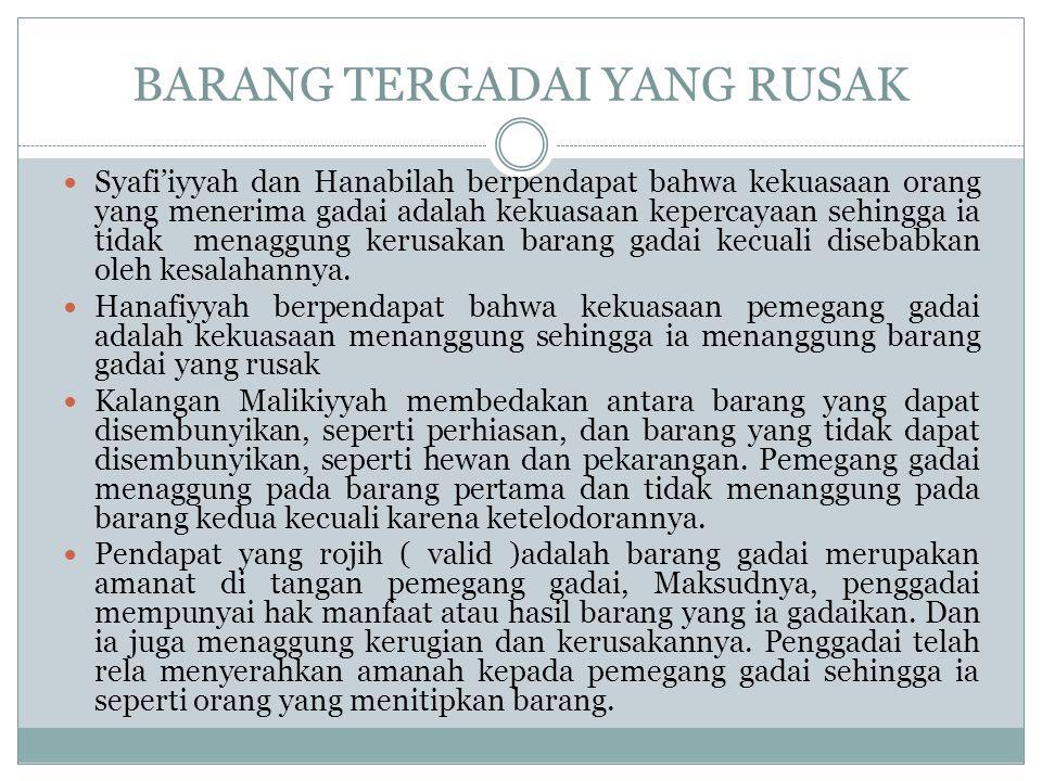BARANG TERGADAI YANG RUSAK Syafi'iyyah dan Hanabilah berpendapat bahwa kekuasaan orang yang menerima gadai adalah kekuasaan kepercayaan sehingga ia ti