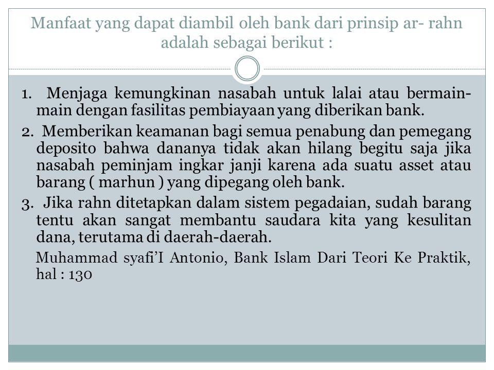 Manfaat yang dapat diambil oleh bank dari prinsip ar- rahn adalah sebagai berikut : 1. Menjaga kemungkinan nasabah untuk lalai atau bermain- main deng