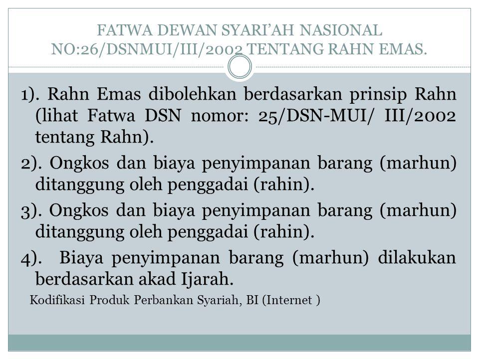 FATWA DEWAN SYARI'AH NASIONAL NO:26/DSNMUI/III/2002 TENTANG RAHN EMAS. 1). Rahn Emas dibolehkan berdasarkan prinsip Rahn (lihat Fatwa DSN nomor: 25/DS