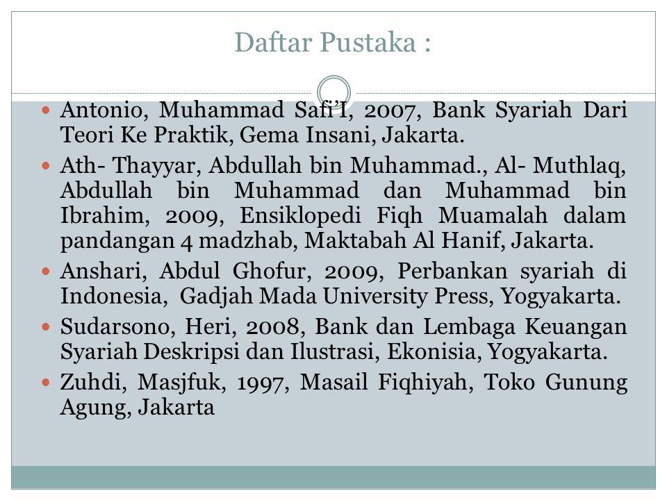 Daftar Pustaka : Antonio, Muhammad Safi'I, 2007, Bank Syariah Dari Teori Ke Praktik, Gema Insani, Jakarta. Ath- Thayyar, Abdullah bin Muhammad., Al- M