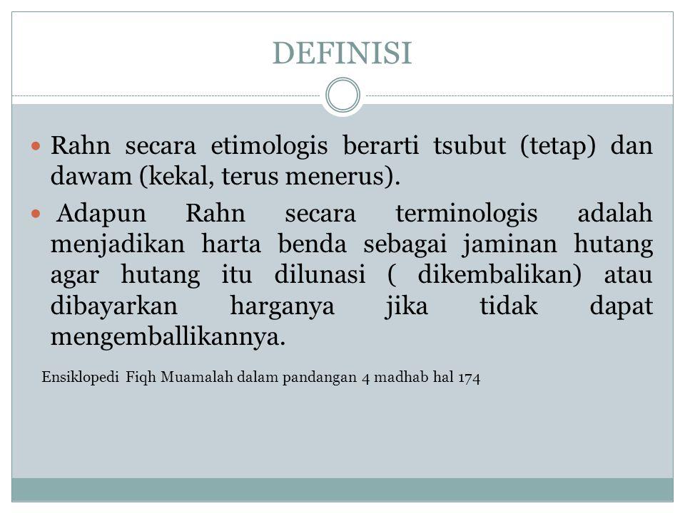 DEFINISI Rahn secara etimologis berarti tsubut (tetap) dan dawam (kekal, terus menerus). Adapun Rahn secara terminologis adalah menjadikan harta benda