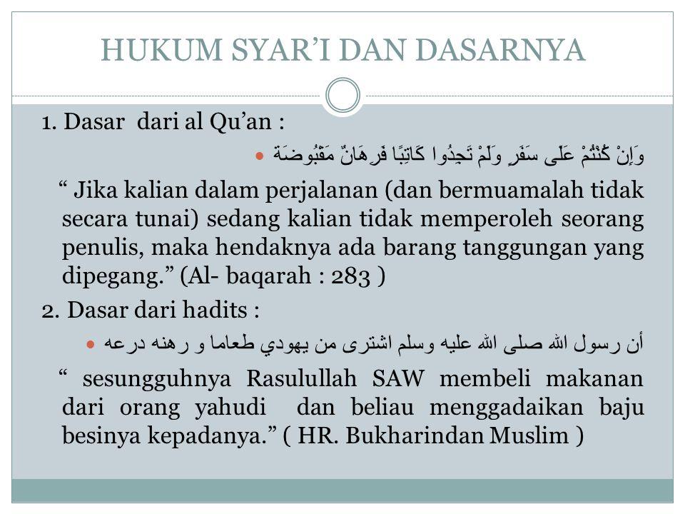"""HUKUM SYAR'I DAN DASARNYA 1. Dasar dari al Qu'an : وَإِنْ كُنْتُمْ عَلَى سَفَرٍ وَلَمْ تَجِدُوا كَاتِبًا فَرِهَانٌ مَقْبُوضَة """" Jika kalian dalam perj"""