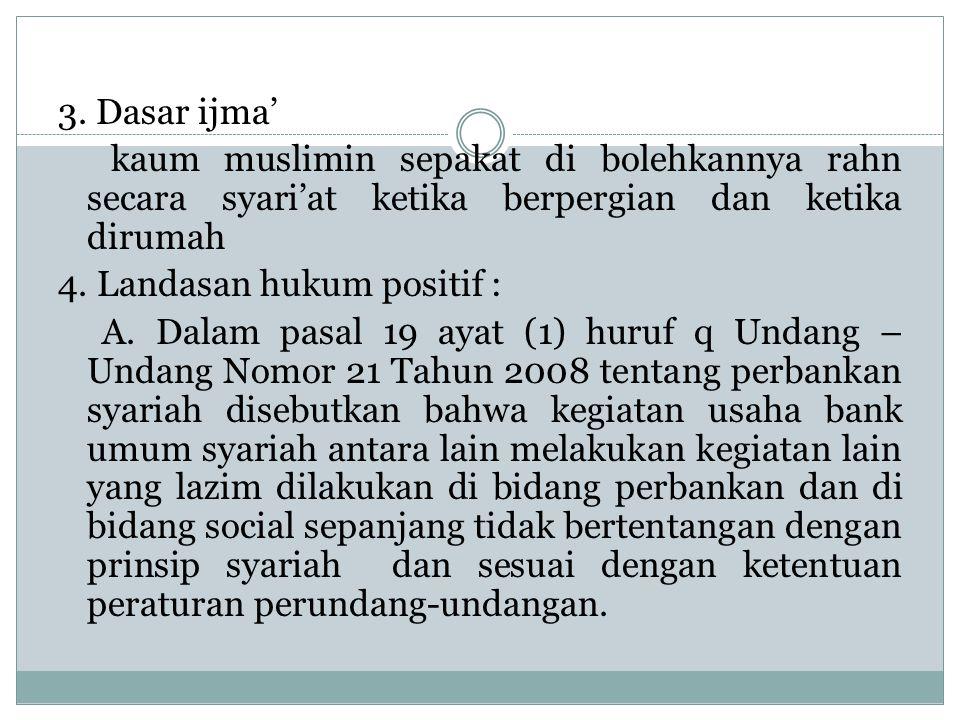 3. Dasar ijma' kaum muslimin sepakat di bolehkannya rahn secara syari'at ketika berpergian dan ketika dirumah 4. Landasan hukum positif : A. Dalam pas
