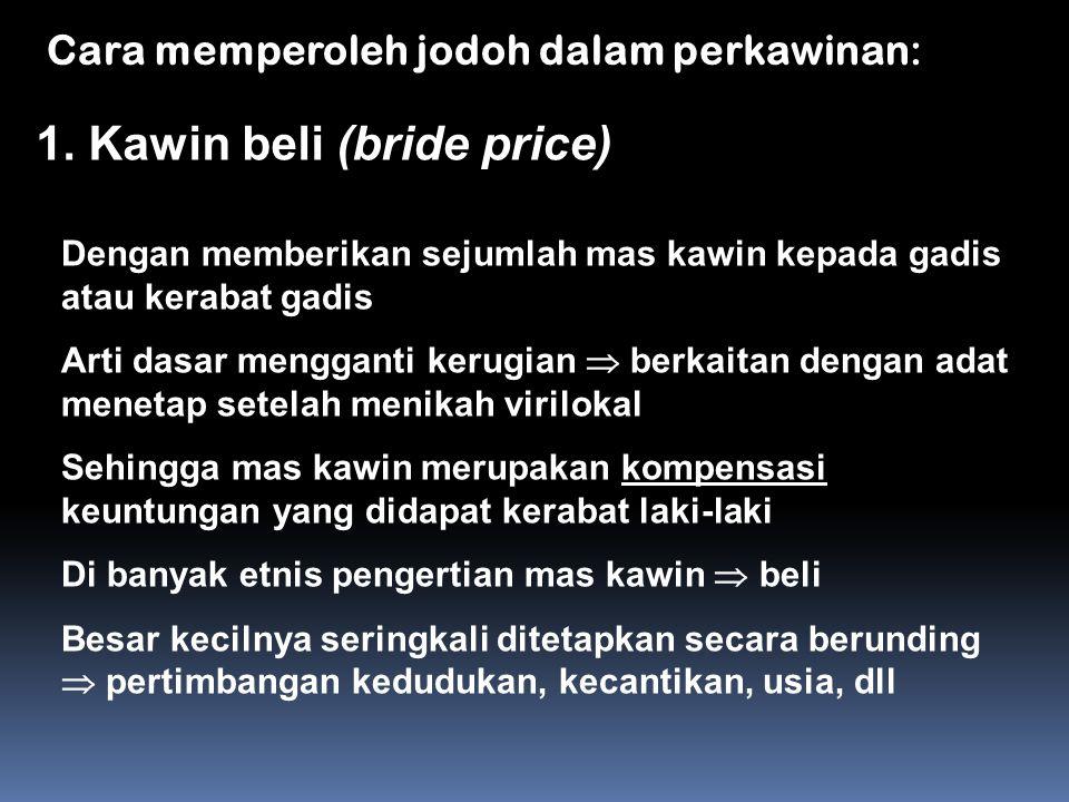 Cara memperoleh jodoh dalam perkawinan: 1. Kawin beli (bride price) Dengan memberikan sejumlah mas kawin kepada gadis atau kerabat gadis Arti dasar me