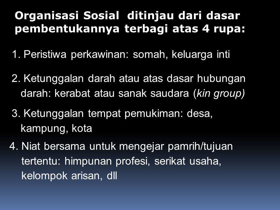 Organisasi Sosial ditinjau dari dasar pembentukannya terbagi atas 4 rupa: 1. Peristiwa perkawinan: somah, keluarga inti 2. Ketunggalan darah atau atas