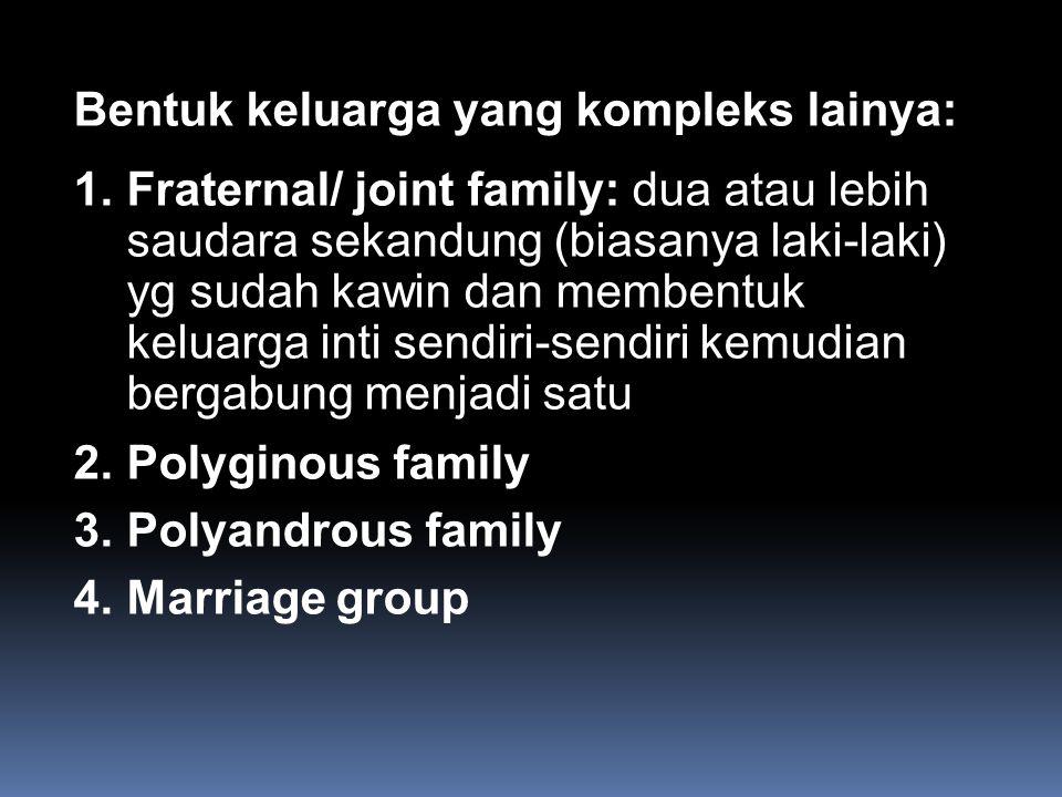 Bentuk keluarga yang kompleks lainya: 1.Fraternal/ joint family: dua atau lebih saudara sekandung (biasanya laki-laki) yg sudah kawin dan membentuk ke