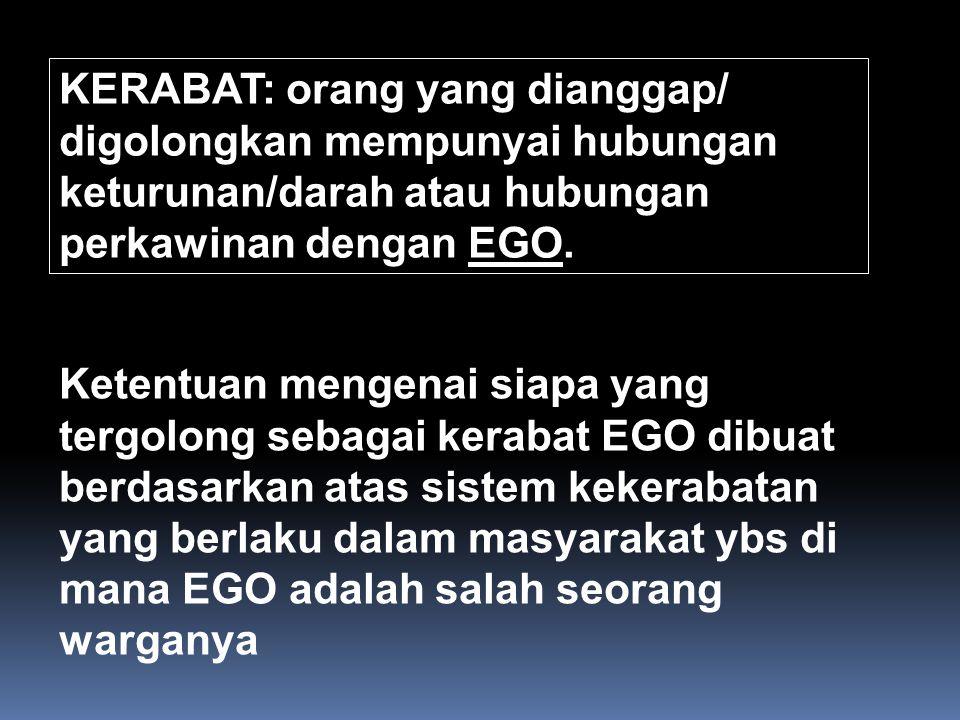 KERABAT: orang yang dianggap/ digolongkan mempunyai hubungan keturunan/darah atau hubungan perkawinan dengan EGO. Ketentuan mengenai siapa yang tergol