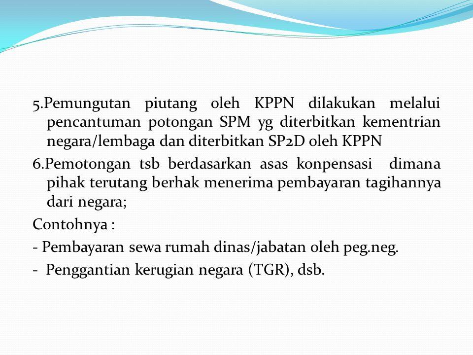 5.Pemungutan piutang oleh KPPN dilakukan melalui pencantuman potongan SPM yg diterbitkan kementrian negara/lembaga dan diterbitkan SP2D oleh KPPN 6.Pe