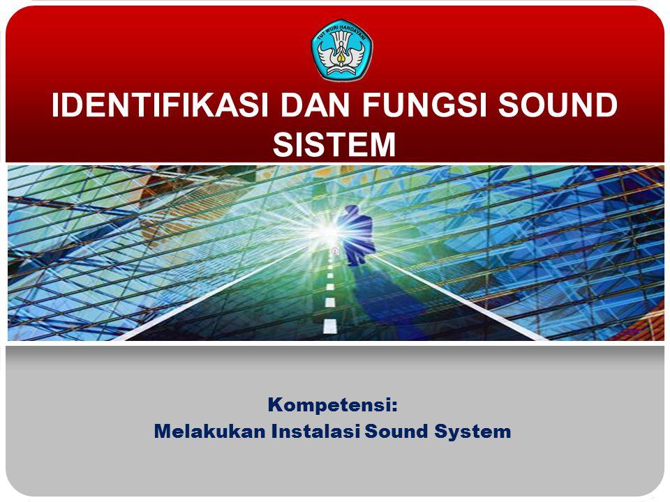 IDENTIFIKASI DAN FUNGSI SOUND SISTEM Kompetensi: Melakukan Instalasi Sound System