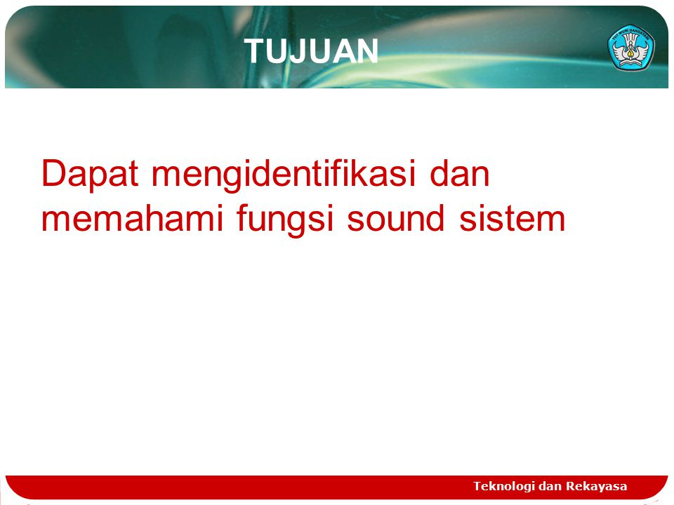 TUJUAN Teknologi dan Rekayasa Dapat mengidentifikasi dan memahami fungsi sound sistem