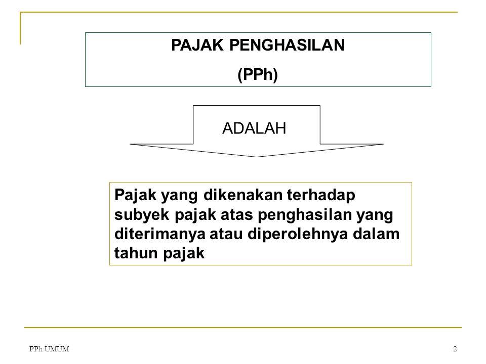 PPh UMUM2 ADALAH Pajak yang dikenakan terhadap subyek pajak atas penghasilan yang diterimanya atau diperolehnya dalam tahun pajak PAJAK PENGHASILAN (PPh)