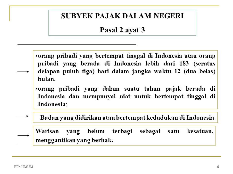 PPh UMUM6 SUBYEK PAJAK DALAM NEGERI Pasal 2 ayat 3 orang pribadi yang bertempat tinggal di Indonesia atau orang pribadi yang berada di Indonesia lebih dari 183 (seratus delapan puluh tiga) hari dalam jangka waktu 12 (dua belas) bulan.