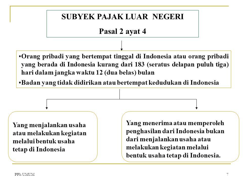 PPh UMUM7 SUBYEK PAJAK LUAR NEGERI Pasal 2 ayat 4 Orang pribadi yang bertempat tinggal di Indonesia atau orang pribadi yang berada di Indonesia kurang