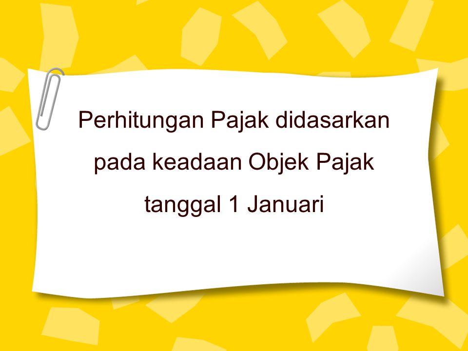 Perhitungan Pajak didasarkan pada keadaan Objek Pajak tanggal 1 Januari