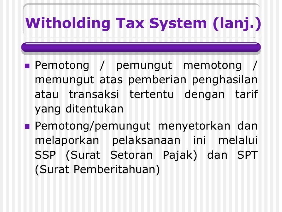 Witholding Tax System (lanj.) Pemotong / pemungut memotong / memungut atas pemberian penghasilan atau transaksi tertentu dengan tarif yang ditentukan Pemotong/pemungut menyetorkan dan melaporkan pelaksanaan ini melalui SSP (Surat Setoran Pajak) dan SPT (Surat Pemberitahuan)