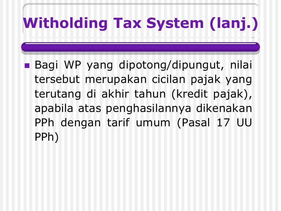 Witholding Tax System (lanj.) Bagi WP yang dipotong/dipungut, nilai tersebut merupakan cicilan pajak yang terutang di akhir tahun (kredit pajak), apabila atas penghasilannya dikenakan PPh dengan tarif umum (Pasal 17 UU PPh)