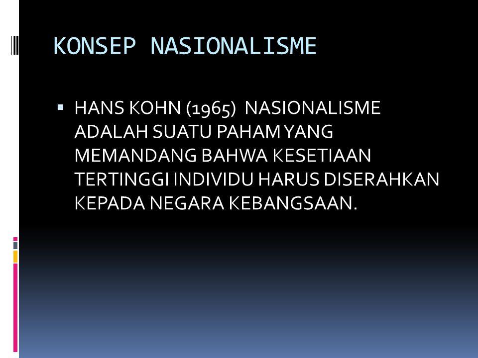 KONSEP NASIONALISME  HANS KOHN (1965) NASIONALISME ADALAH SUATU PAHAM YANG MEMANDANG BAHWA KESETIAAN TERTINGGI INDIVIDU HARUS DISERAHKAN KEPADA NEGARA KEBANGSAAN.