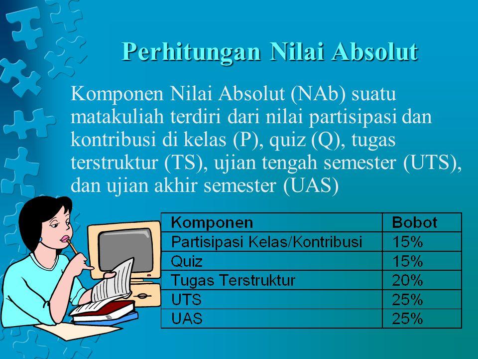 Perhitungan Nilai Absolut Komponen Nilai Absolut (NAb) suatu matakuliah terdiri dari nilai partisipasi dan kontribusi di kelas (P), quiz (Q), tugas te