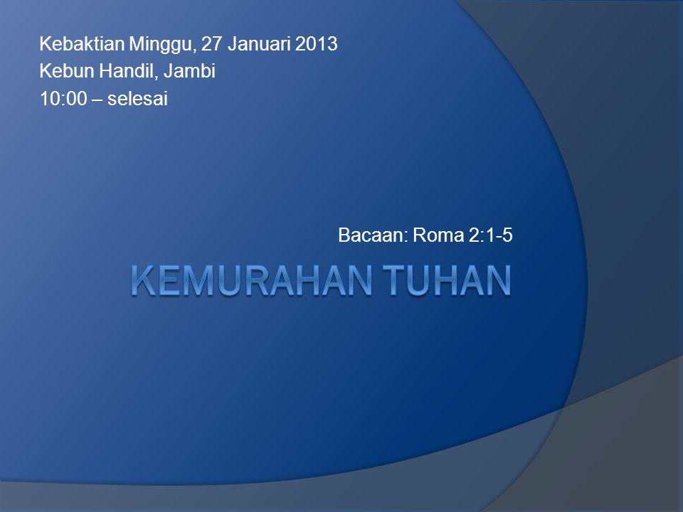 Kebaktian Minggu, 27 Januari 2013 Kebun Handil, Jambi 10:00 – selesai Bacaan: Roma 2:1-5
