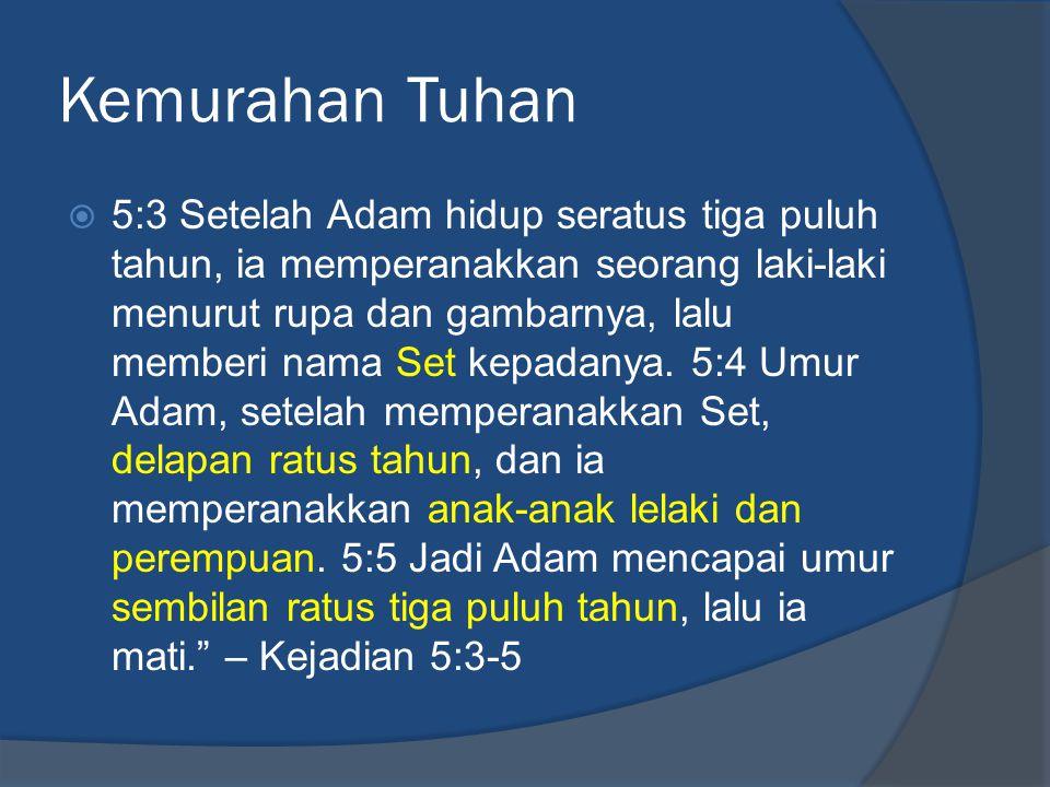 Kemurahan Tuhan  5:3 Setelah Adam hidup seratus tiga puluh tahun, ia memperanakkan seorang laki-laki menurut rupa dan gambarnya, lalu memberi nama Se