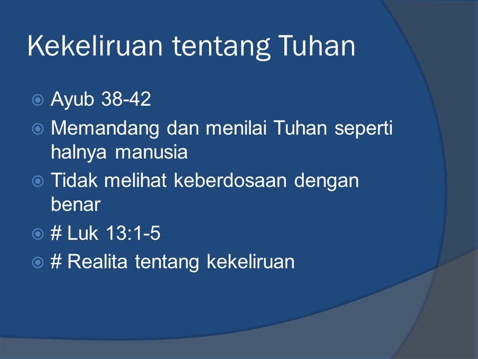 Kekeliruan tentang Tuhan  Ayub 38-42  Memandang dan menilai Tuhan seperti halnya manusia  Tidak melihat keberdosaan dengan benar  # Luk 13:1-5  #
