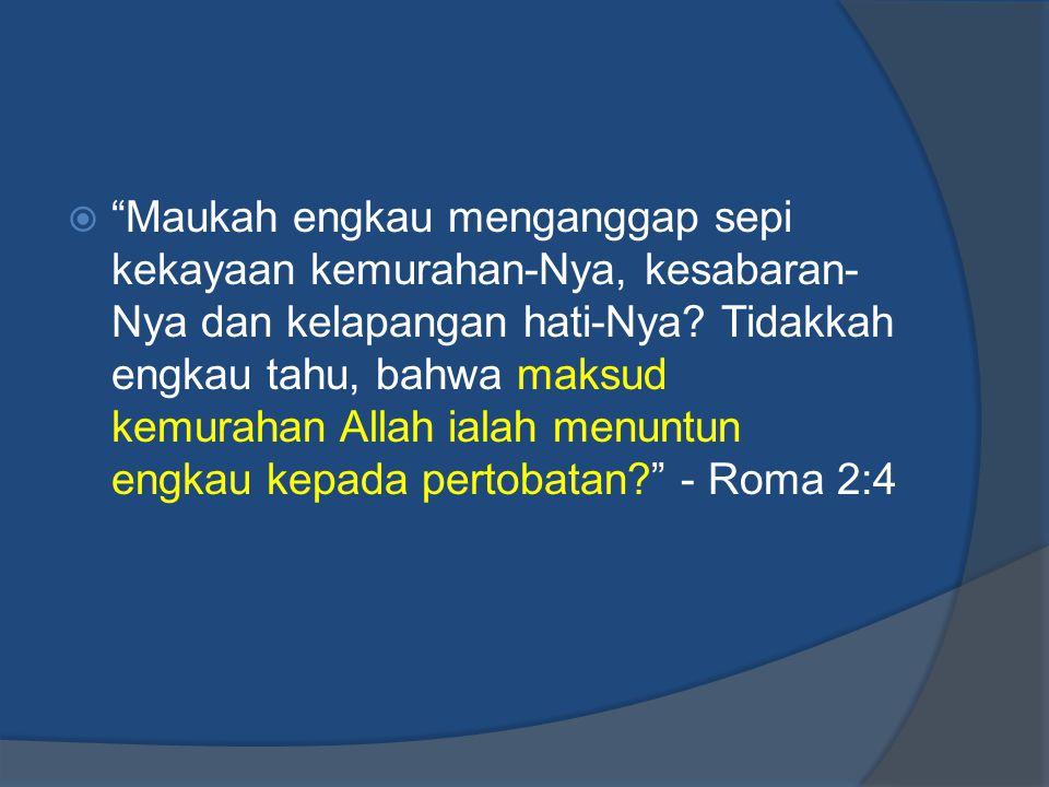 """ """"Maukah engkau menganggap sepi kekayaan kemurahan-Nya, kesabaran- Nya dan kelapangan hati-Nya? Tidakkah engkau tahu, bahwa maksud kemurahan Allah ia"""