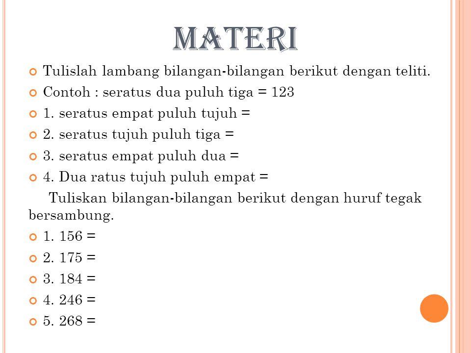 MATERI Tulislah lambang bilangan-bilangan berikut dengan teliti. Contoh : seratus dua puluh tiga = 123 1. seratus empat puluh tujuh = 2. seratus tujuh
