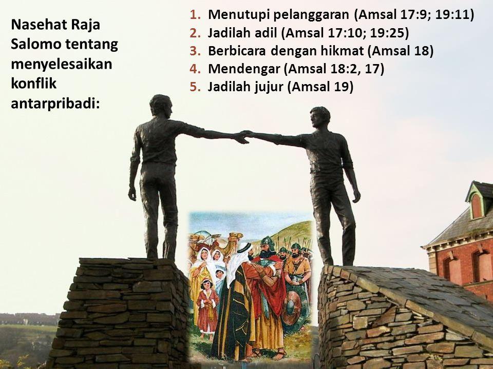 Nasehat Raja Salomo tentang menyelesaikan konflik antarpribadi: 1.Menutupi pelanggaran (Amsal 17:9; 19:11) 2.Jadilah adil (Amsal 17:10; 19:25) 3.Berbicara dengan hikmat (Amsal 18) 4.Mendengar (Amsal 18:2, 17) 5.Jadilah jujur (Amsal 19)