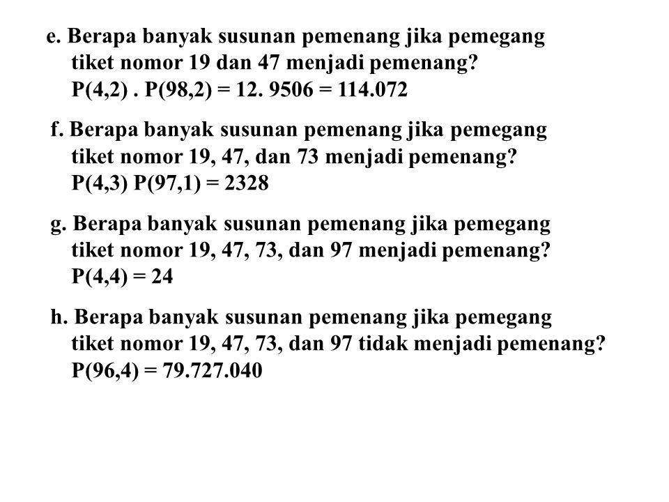 e. Berapa banyak susunan pemenang jika pemegang tiket nomor 19 dan 47 menjadi pemenang? P(4,2). P(98,2) = 12. 9506 = 114.072 f. Berapa banyak susunan