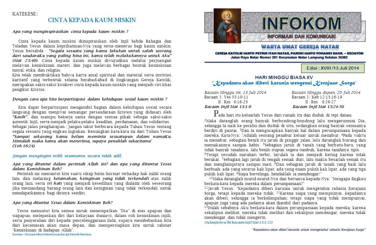 Kepadamu akan diberi karunia untuk mengetahui rahasia Kerajaan Surga Edisi : XVIII /13 Juli 2014 HARI MINGGU BIASA XV Kepadamu akan diberi karunia mengenai Kerajaan Surga Bacaan Minggu ini, 13 Juli 2014 Bacaan Minggu depan, 20 Juli 2014 Bacaan I : Yes 55:10-11 Bacaan I : Keb 12:13,16-19 II : Rm 8:18-23 II : Rm 8:26-27 Bacaan Injil Mat 13:1-9 Bacaan Injil Mat 13:24-30 P ada hari itu keluarlah Yesus dari rumah itu dan duduk di tepi danau.
