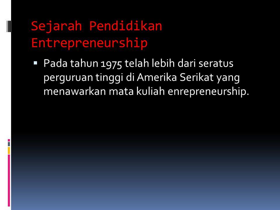 Sejarah Pendidikan Entrepreneurship  Pada tahun 1975 telah lebih dari seratus perguruan tinggi di Amerika Serikat yang menawarkan mata kuliah enrepreneurship.