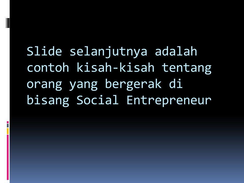 Slide selanjutnya adalah contoh kisah-kisah tentang orang yang bergerak di bisang Social Entrepreneur