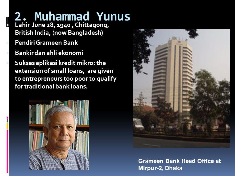 2. Muhammad Yunus  Lahir June 28, 1940, Chittagong, British India, (now Bangladesh)  Pendiri Grameen Bank  Bankir dan ahli ekonomi  Sukses aplikas