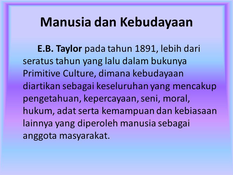 Manusia dan Kebudayaan E.B. Taylor pada tahun 1891, lebih dari seratus tahun yang lalu dalam bukunya Primitive Culture, dimana kebudayaan diartikan se