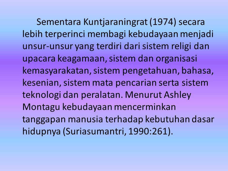 Sementara Kuntjaraningrat (1974) secara lebih terperinci membagi kebudayaan menjadi unsur-unsur yang terdiri dari sistem religi dan upacara keagamaan,