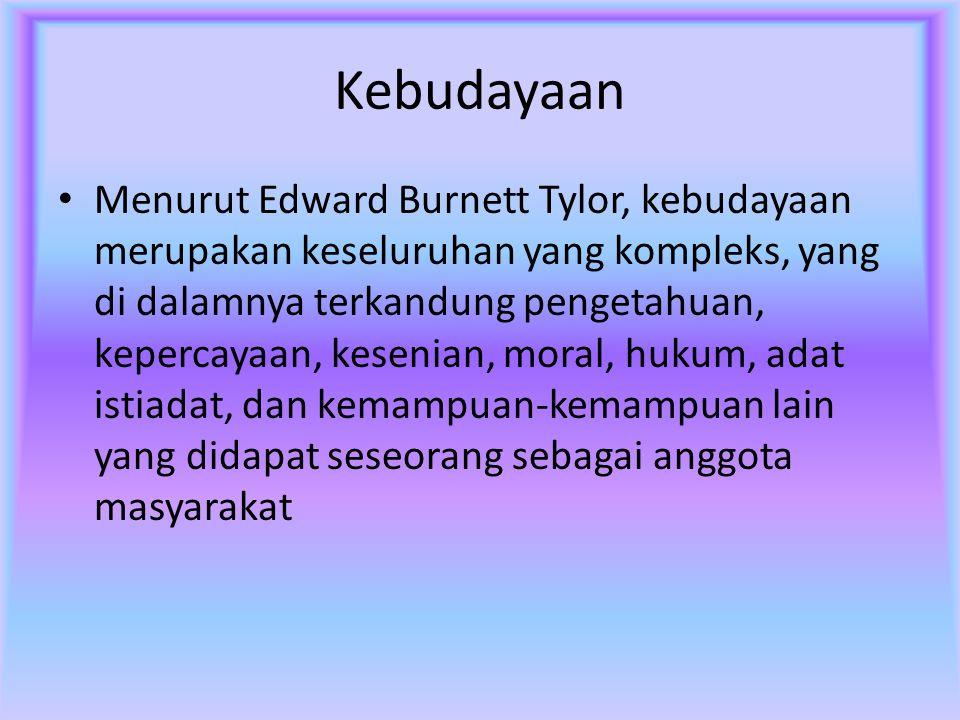Kebudayaan Menurut Edward Burnett Tylor, kebudayaan merupakan keseluruhan yang kompleks, yang di dalamnya terkandung pengetahuan, kepercayaan, kesenia