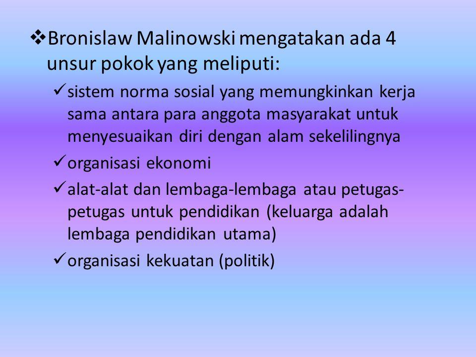  Bronislaw Malinowski mengatakan ada 4 unsur pokok yang meliputi: sistem norma sosial yang memungkinkan kerja sama antara para anggota masyarakat unt