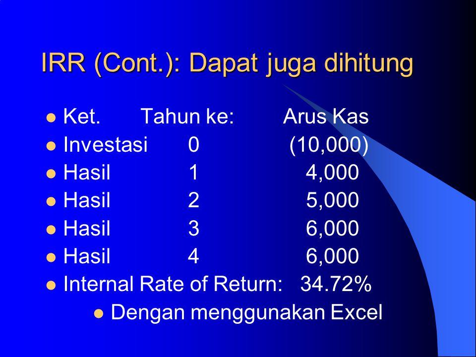 IRR (Cont.): Dapat juga dihitung Ket.Tahun ke:Arus Kas Investasi0 (10,000) Hasil1 4,000 Hasil2 5,000 Hasil3 6,000 Hasil4 6,000 Internal Rate of Return